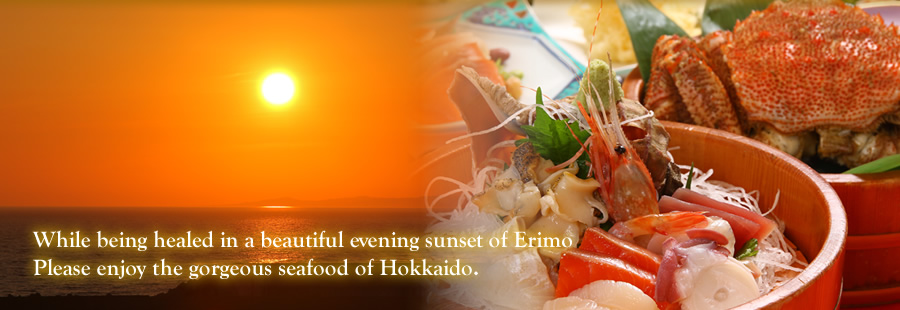 While being healed in a beautiful evening sunset of Erimo Please enjoy the gorgeous seafood of Hokkaido.